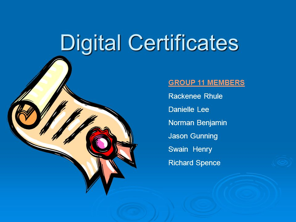 Digital Certificates GROUP 11 MEMBERS Rackenee Rhule Danielle Lee Norman Benjamin Jason Gunning Swain Henry Richard Spence