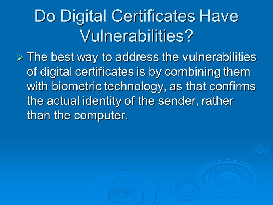  The best way to address the vulnerabilities of digital certificates is by combining them with biometric technology, as that confirms the actual identity of the sender, rather than the computer.