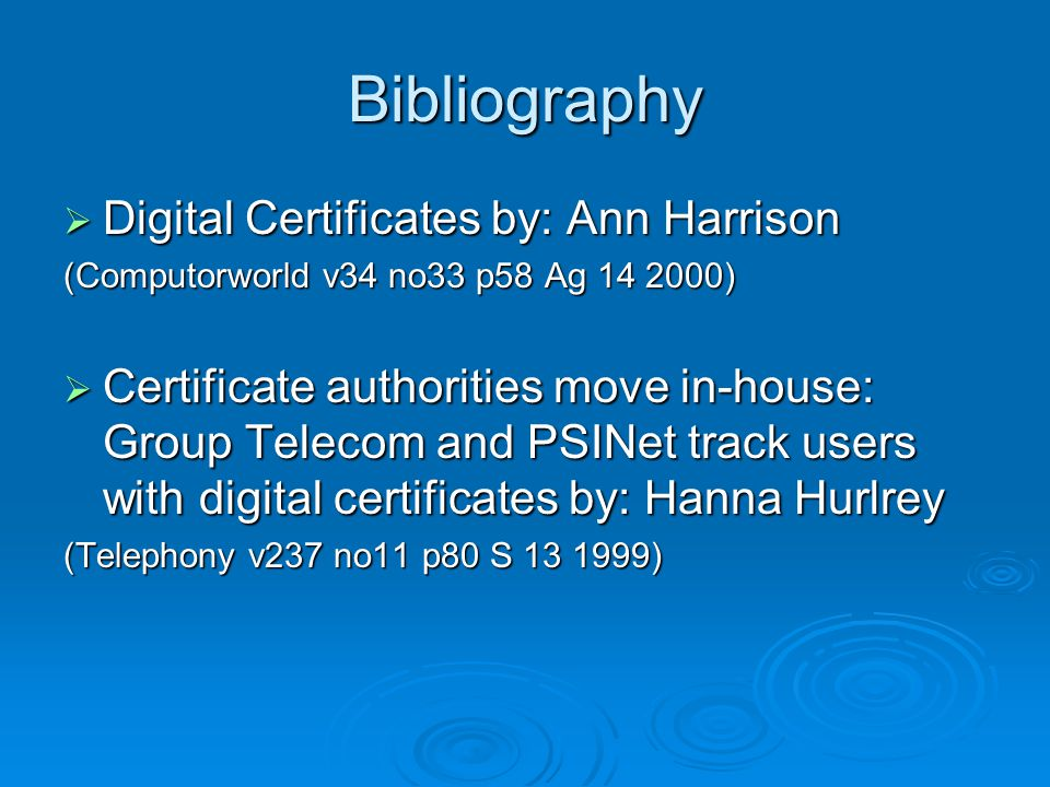  Digital Certificates by: Ann Harrison (Computorworld v34 no33 p58 Ag 14 2000)  Certificate authorities move in-house: Group Telecom and PSINet track users with digital certificates by: Hanna Hurlrey (Telephony v237 no11 p80 S 13 1999) Bibliography