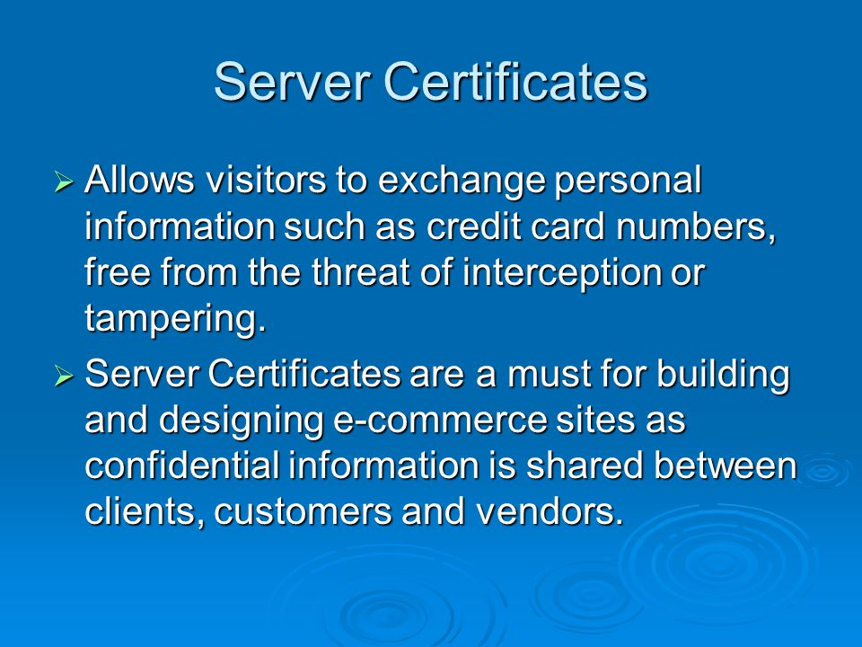 Server Certificates  Allows visitors to exchange personal information such as credit card numbers, free from the threat of interception or tampering.