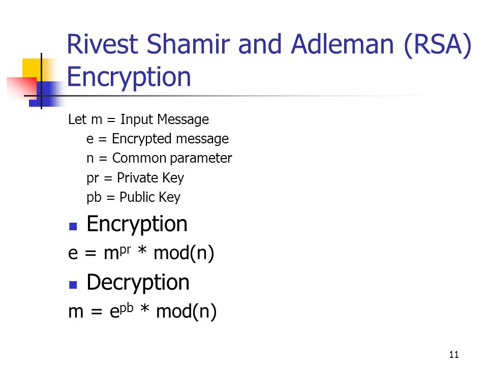 11 Rivest Shamir and Adleman (RSA) Encryption Let m = Input Message e = Encrypted message n = Common parameter pr = Private Key pb = Public Key Encryp