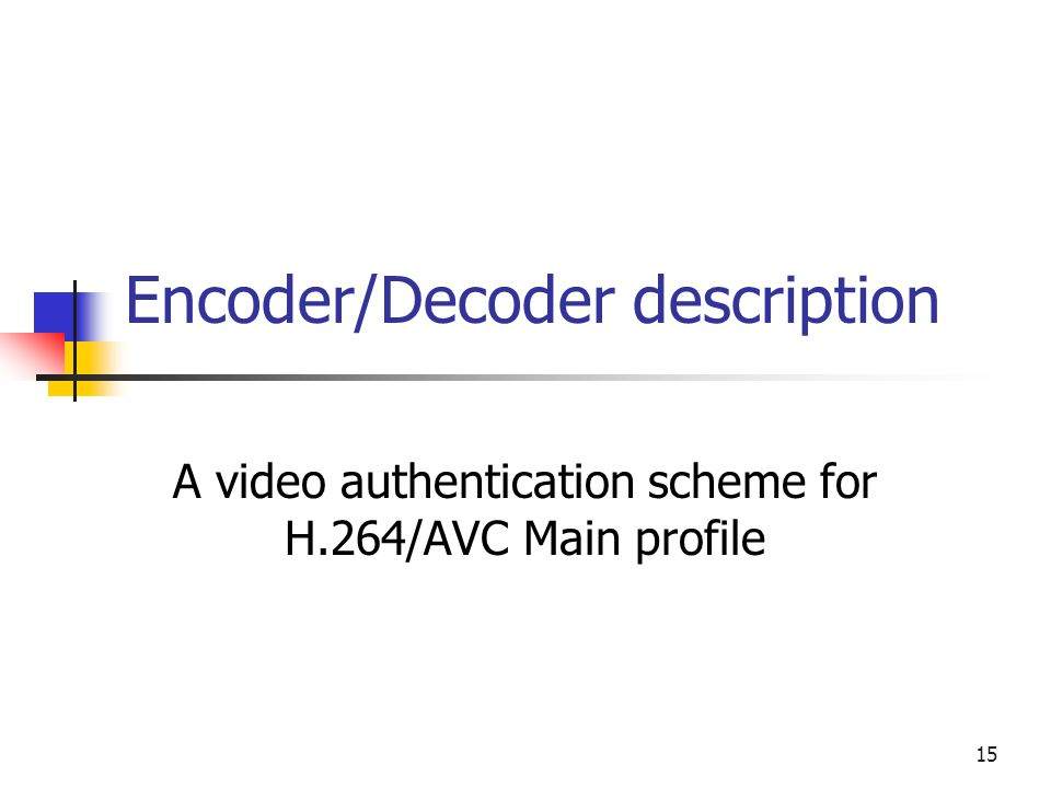 15 Encoder/Decoder description A video authentication scheme for H.264/AVC Main profile