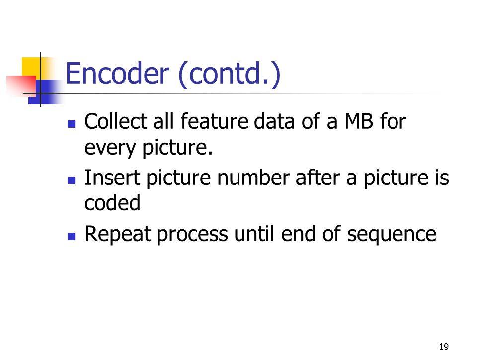 19 Encoder (contd.) Collect all feature data of a MB for every picture. Insert picture number after a picture is coded Repeat process until end of seq