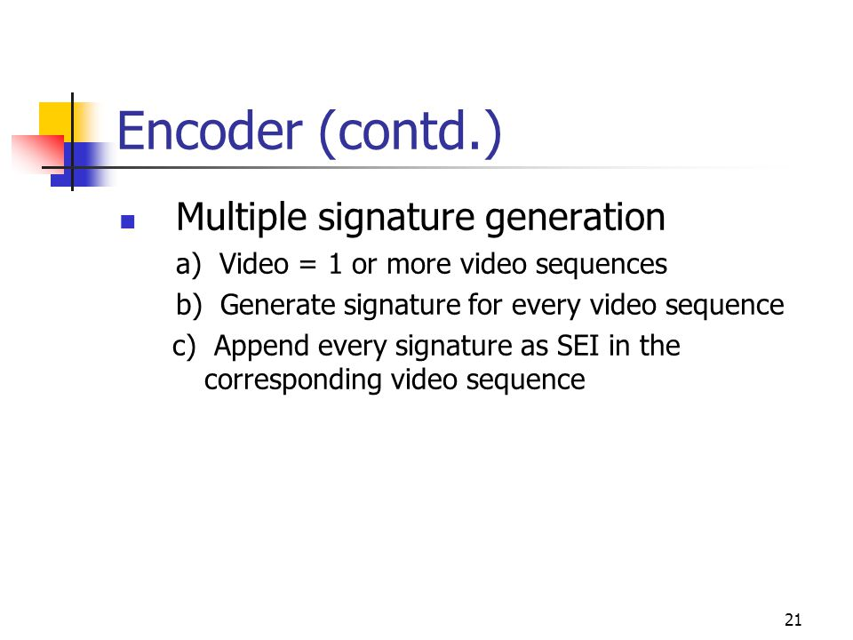 21 Encoder (contd.) Multiple signature generation a) Video = 1 or more video sequences b) Generate signature for every video sequence c) Append every