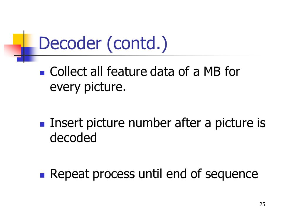 25 Decoder (contd.) Collect all feature data of a MB for every picture. Insert picture number after a picture is decoded Repeat process until end of s