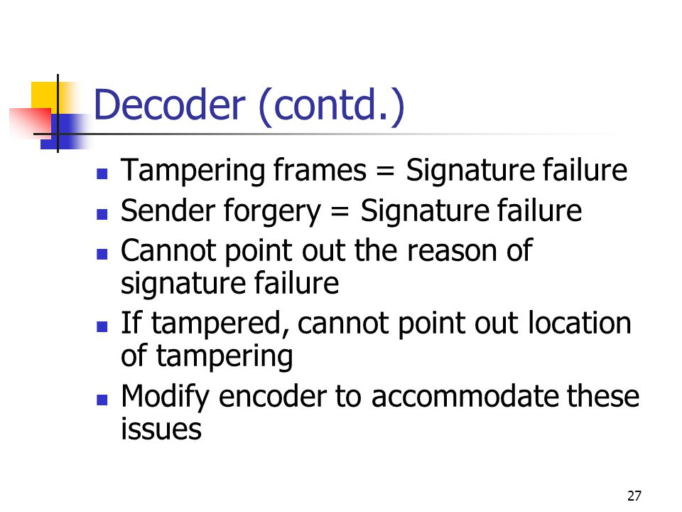 27 Decoder (contd.) Tampering frames = Signature failure Sender forgery = Signature failure Cannot point out the reason of signature failure If tamper