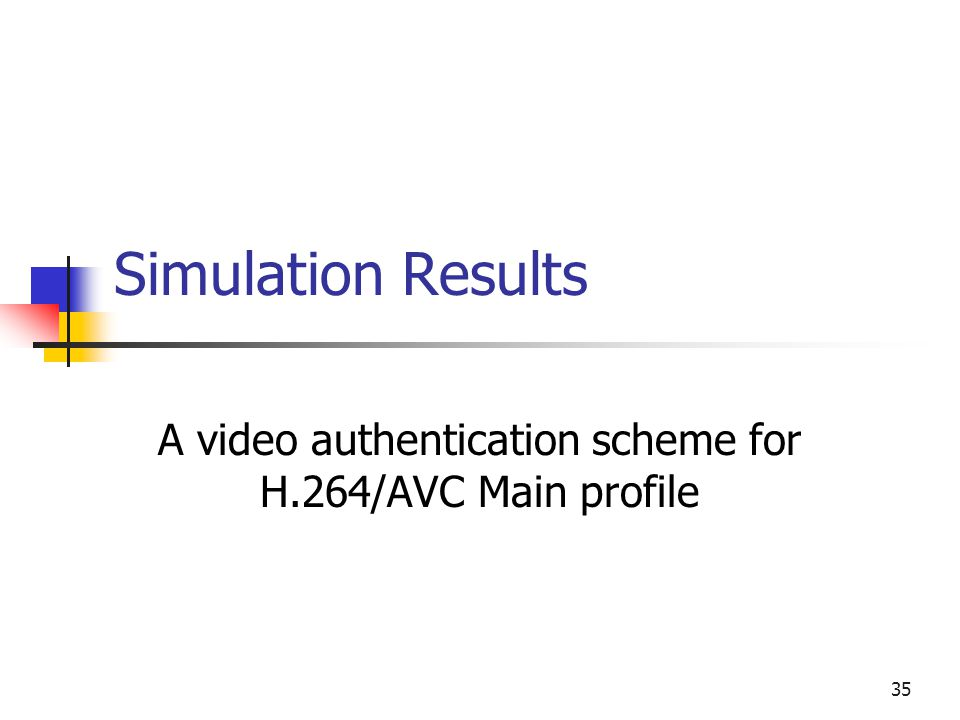 35 Simulation Results A video authentication scheme for H.264/AVC Main profile