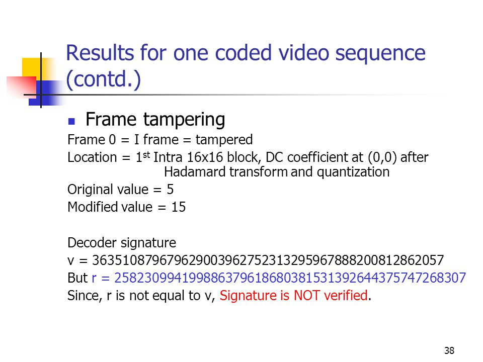 38 Results for one coded video sequence (contd.) Frame tampering Frame 0 = I frame = tampered Location = 1 st Intra 16x16 block, DC coefficient at (0,