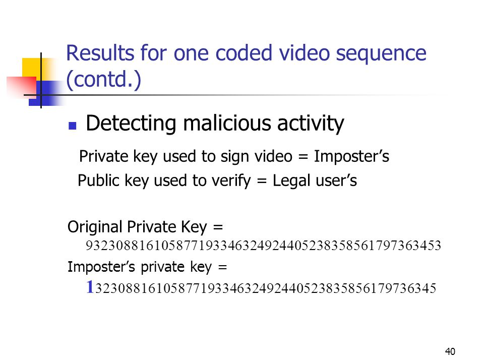 40 Results for one coded video sequence (contd.) Detecting malicious activity Private key used to sign video = Imposter's Public key used to verify =