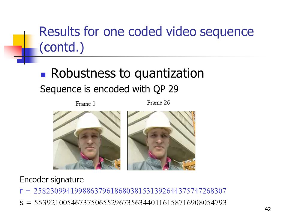 42 Results for one coded video sequence (contd.) Robustness to quantization Sequence is encoded with QP 29 Encoder signature r = 258230994199886379618