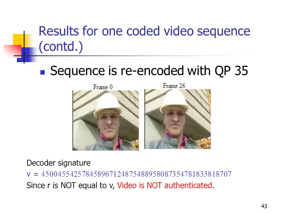 43 Results for one coded video sequence (contd.) Sequence is re-encoded with QP 35 Decoder signature v = 450045542578458967124875488958087354781835818