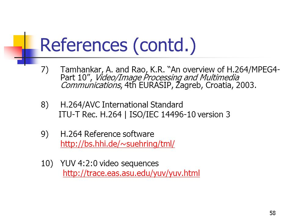 "58 References (contd.) 7)Tamhankar, A. and Rao, K.R. ""An overview of H.264/MPEG4- Part 10"", Video/Image Processing and Multimedia Communications, 4th"