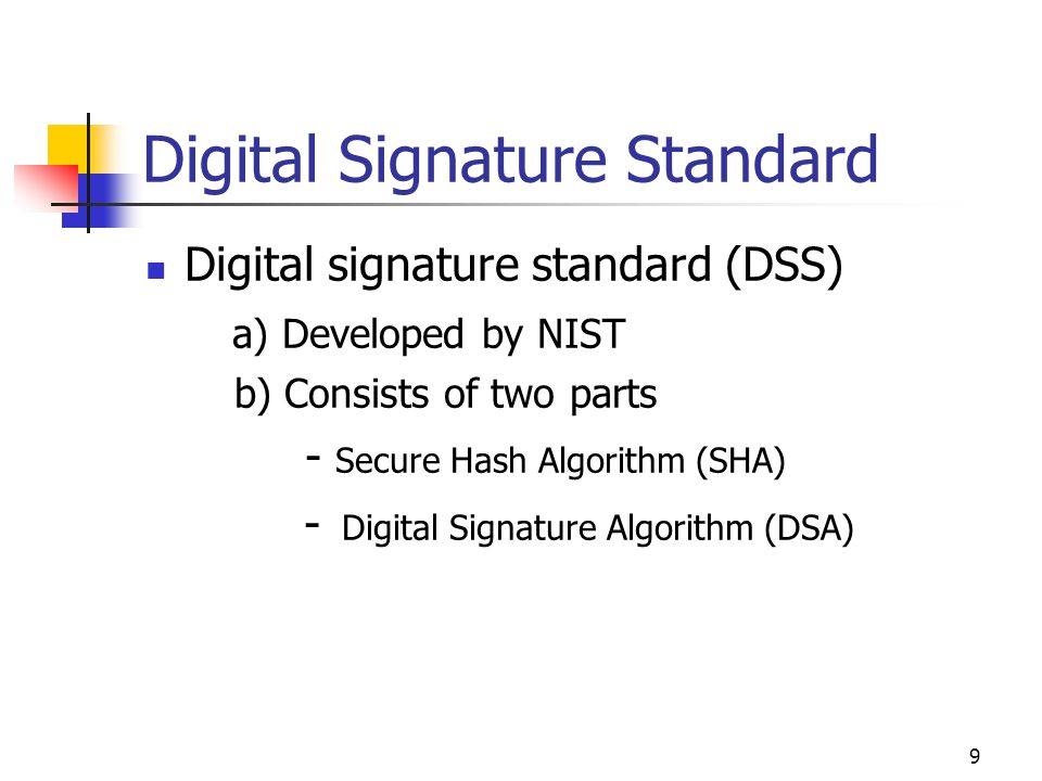 9 Digital Signature Standard Digital signature standard (DSS) a) Developed by NIST b) Consists of two parts - Secure Hash Algorithm (SHA) - Digital Si