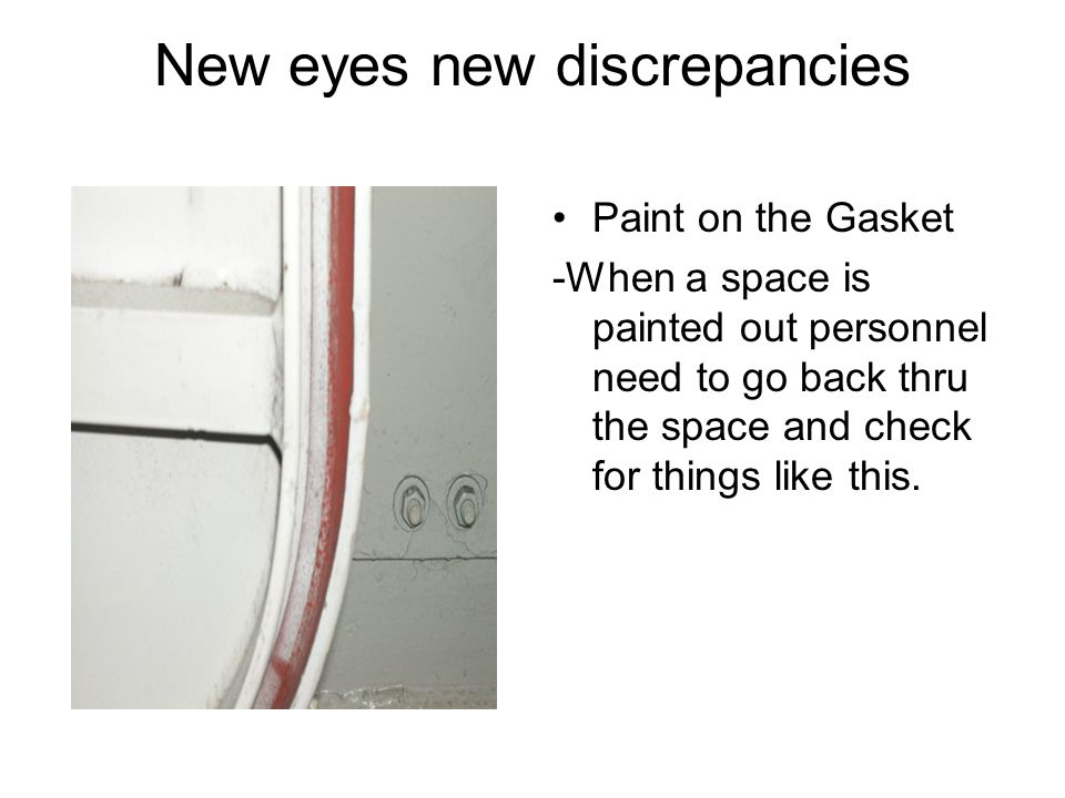 New eyes new discrepancies Paint on the Gasket -When a space is painted out personnel need to go back thru the space and check for things like this.