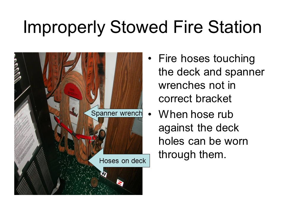 Improperly Stowed Fire Station Fire hoses touching the deck and spanner wrenches not in correct bracket When hose rub against the deck holes can be worn through them.