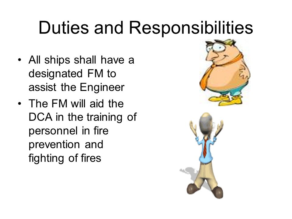 Duties and Responsibilities All ships shall have a designated FM to assist the Engineer The FM will aid the DCA in the training of personnel in fire p