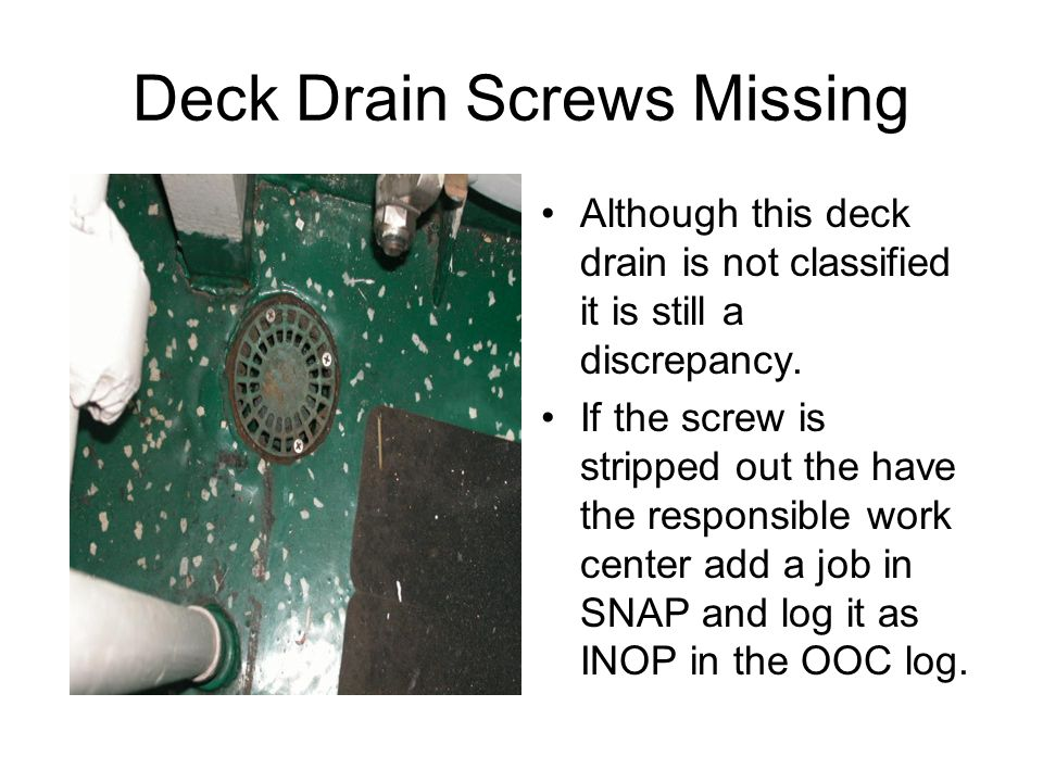 Deck Drain Screws Missing Although this deck drain is not classified it is still a discrepancy.