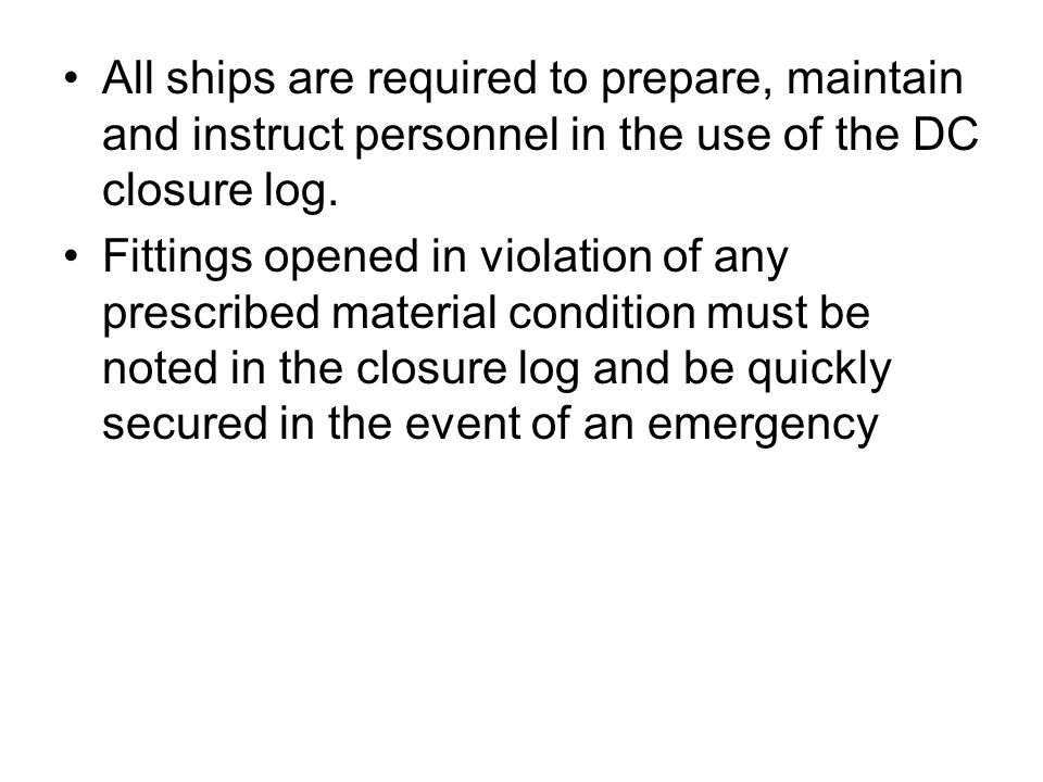All ships are required to prepare, maintain and instruct personnel in the use of the DC closure log. Fittings opened in violation of any prescribed ma