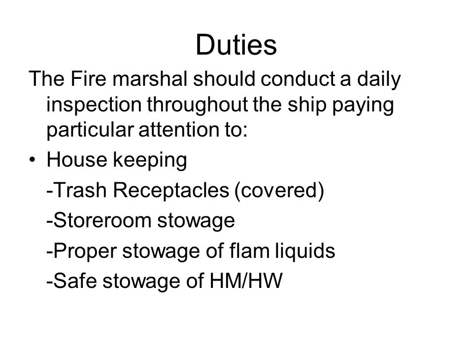 Duties The Fire marshal should conduct a daily inspection throughout the ship paying particular attention to: House keeping -Trash Receptacles (covered) -Storeroom stowage -Proper stowage of flam liquids -Safe stowage of HM/HW