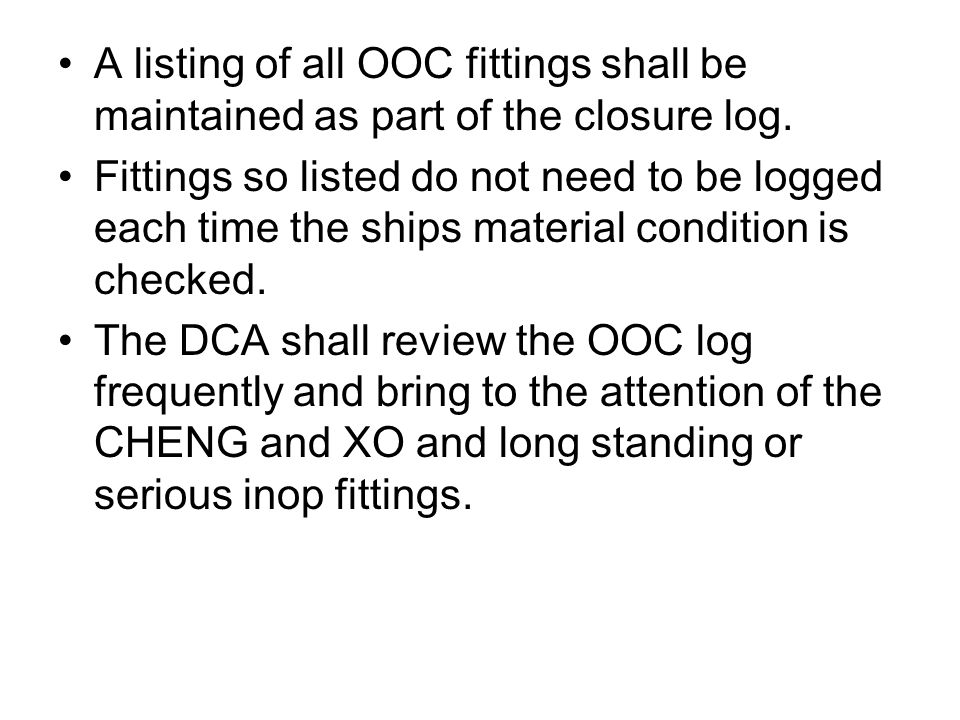 A listing of all OOC fittings shall be maintained as part of the closure log. Fittings so listed do not need to be logged each time the ships material