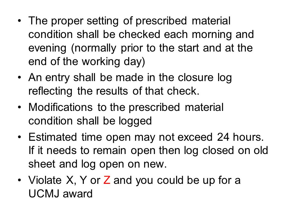 The proper setting of prescribed material condition shall be checked each morning and evening (normally prior to the start and at the end of the working day) An entry shall be made in the closure log reflecting the results of that check.