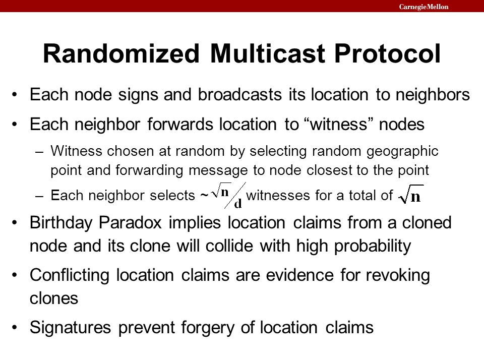 Randomized Multicast Protocol Each node signs and broadcasts its location to neighbors Each neighbor forwards location to witness nodes –Witness chosen at random by selecting random geographic point and forwarding message to node closest to the point –Each neighbor selects ~ witnesses for a total of Birthday Paradox implies location claims from a cloned node and its clone will collide with high probability Conflicting location claims are evidence for revoking clones Signatures prevent forgery of location claims