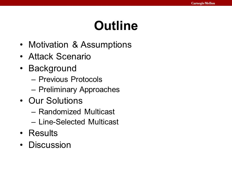 Outline Motivation & Assumptions Attack Scenario Background –Previous Protocols –Preliminary Approaches Our Solutions –Randomized Multicast –Line-Selected Multicast Results Discussion