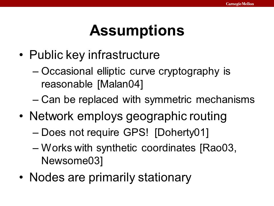 Assumptions Public key infrastructure –Occasional elliptic curve cryptography is reasonable [Malan04] –Can be replaced with symmetric mechanisms Network employs geographic routing –Does not require GPS.