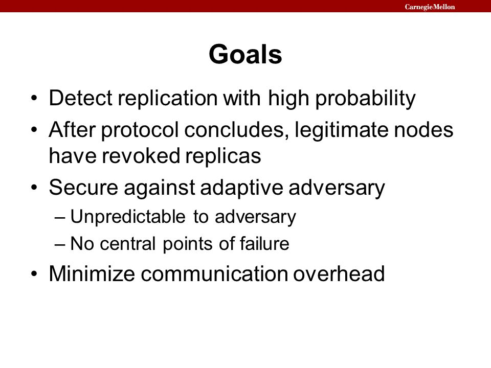 Goals Detect replication with high probability After protocol concludes, legitimate nodes have revoked replicas Secure against adaptive adversary –Unpredictable to adversary –No central points of failure Minimize communication overhead