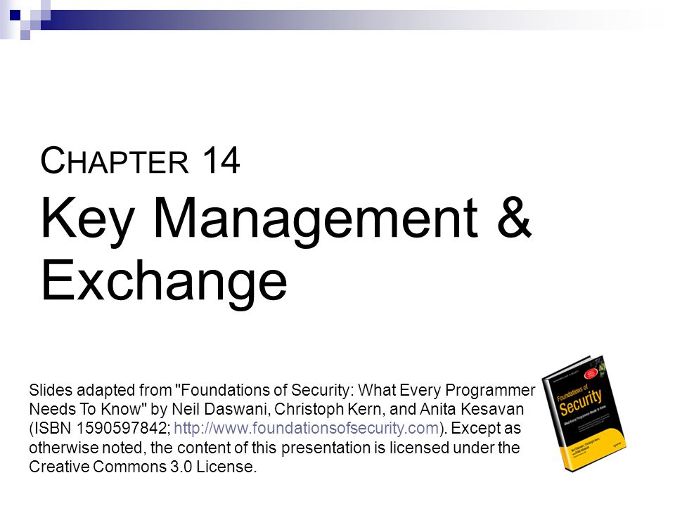 C HAPTER 14 Key Management & Exchange Slides adapted from Foundations of Security: What Every Programmer Needs To Know by Neil Daswani, Christoph Kern, and Anita Kesavan (ISBN 1590597842; http://www.foundationsofsecurity.com).
