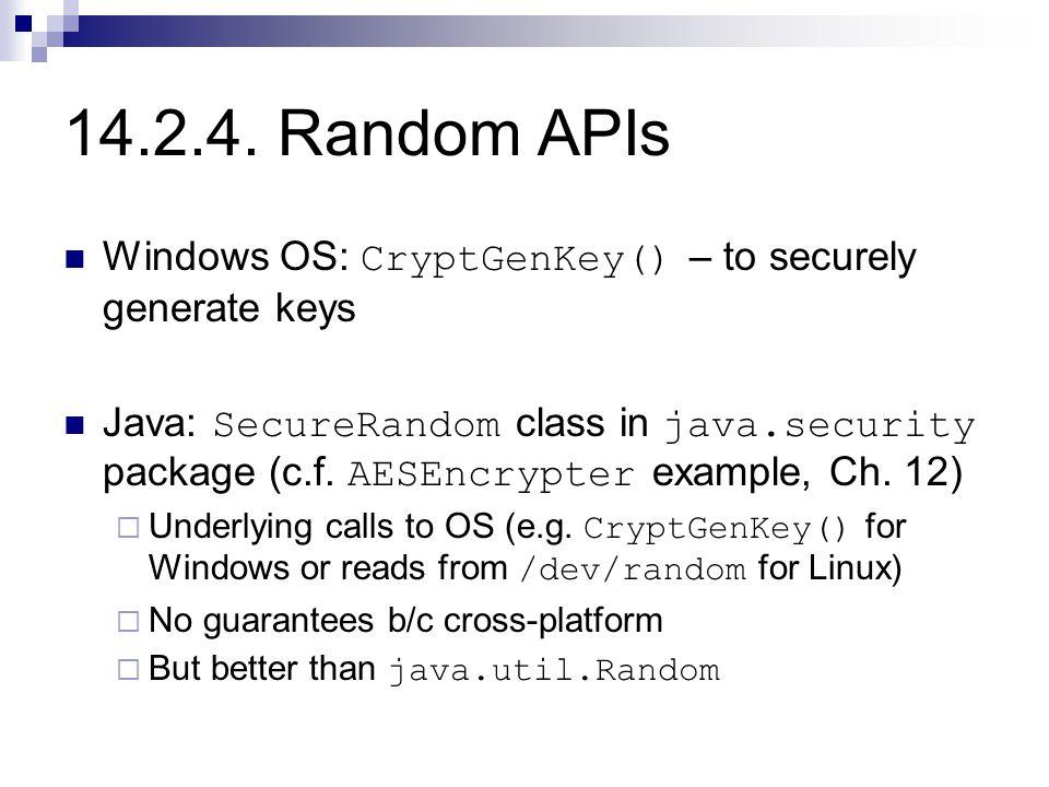 14.2.4. Random APIs Windows OS: CryptGenKey() – to securely generate keys Java: SecureRandom class in java.security package (c.f. AESEncrypter example