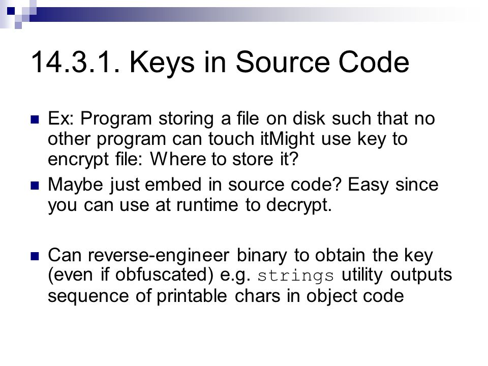 14.3.1. Keys in Source Code Ex: Program storing a file on disk such that no other program can touch itMight use key to encrypt file: Where to store it