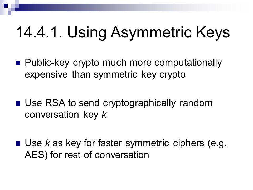 14.4.1. Using Asymmetric Keys Public-key crypto much more computationally expensive than symmetric key crypto Use RSA to send cryptographically random