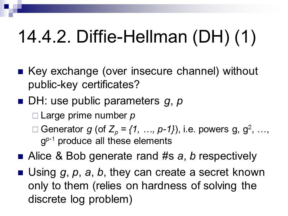 14.4.2. Diffie-Hellman (DH) (1) Key exchange (over insecure channel) without public-key certificates? DH: use public parameters g, p  Large prime num
