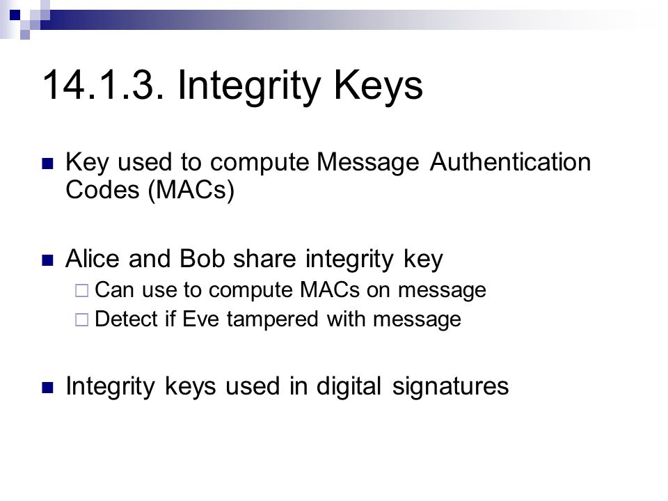 14.1.3. Integrity Keys Key used to compute Message Authentication Codes (MACs) Alice and Bob share integrity key  Can use to compute MACs on message