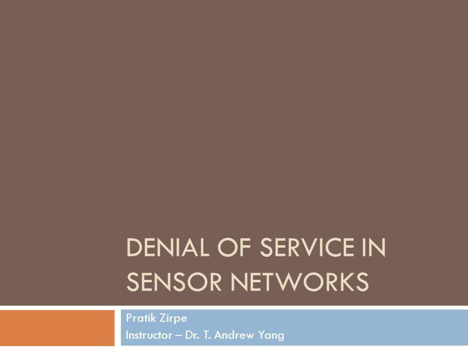 DENIAL OF SERVICE IN SENSOR NETWORKS Pratik Zirpe Instructor – Dr. T. Andrew Yang