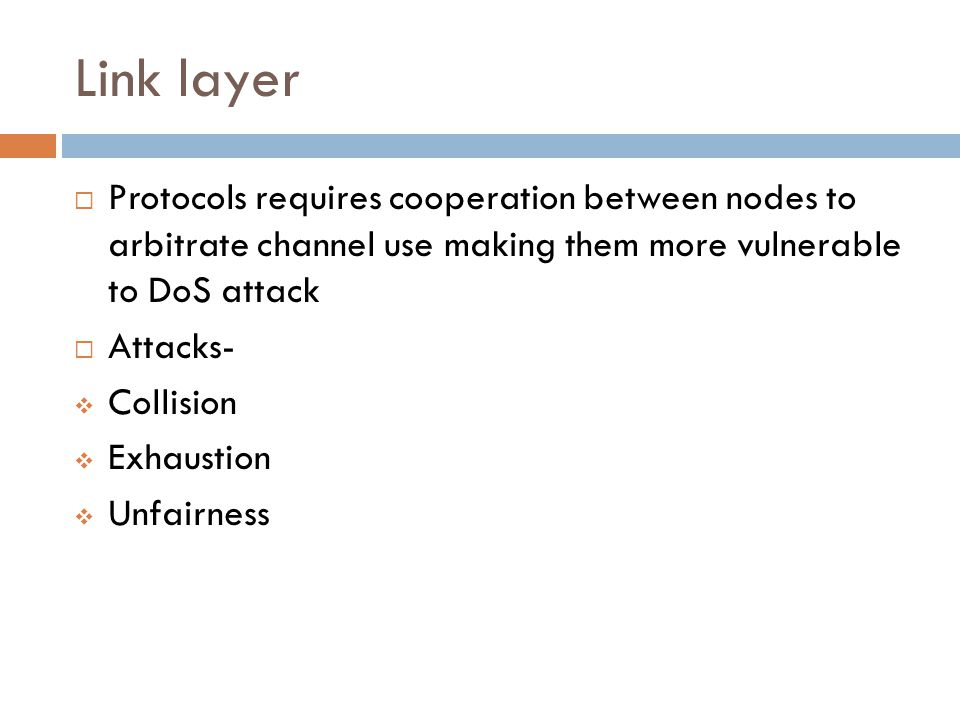 Link layer  Protocols requires cooperation between nodes to arbitrate channel use making them more vulnerable to DoS attack  Attacks-  Collision 