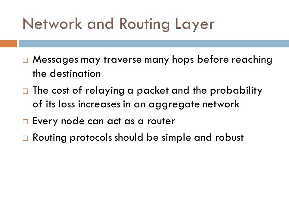 Network and Routing Layer  Messages may traverse many hops before reaching the destination  The cost of relaying a packet and the probability of its