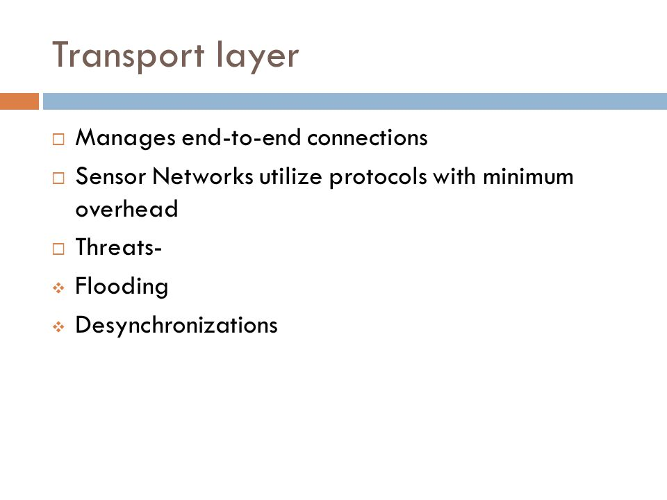 Transport layer  Manages end-to-end connections  Sensor Networks utilize protocols with minimum overhead  Threats-  Flooding  Desynchronizations
