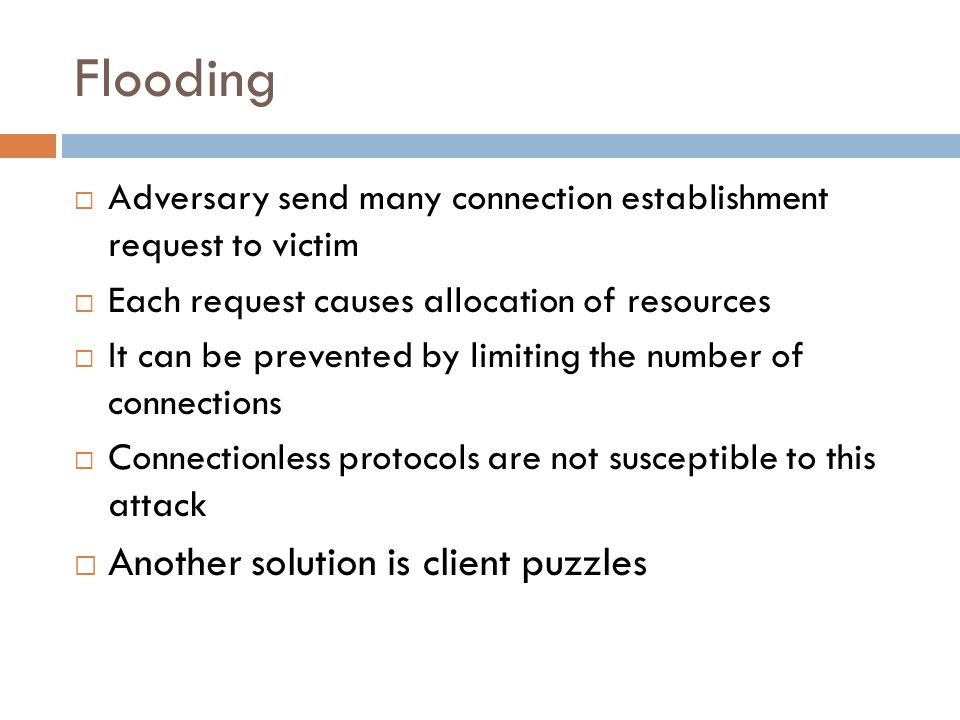 Flooding  Adversary send many connection establishment request to victim  Each request causes allocation of resources  It can be prevented by limit