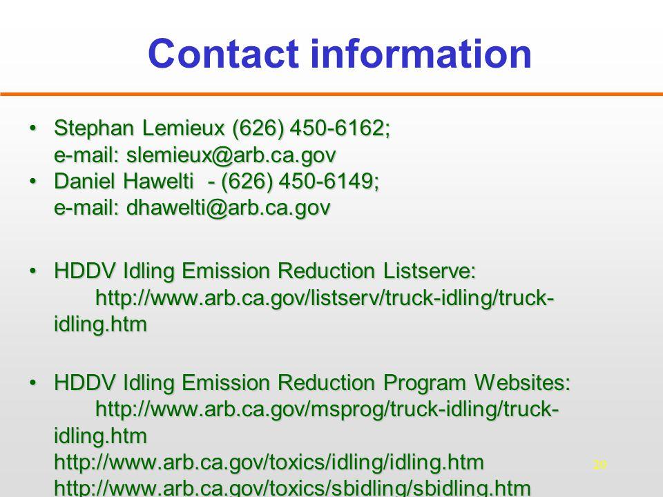 20 Contact information Stephan Lemieux (626) 450-6162;Stephan Lemieux (626) 450-6162; e-mail: slemieux@arb.ca.gov Daniel Hawelti - (626) 450-6149;Daniel Hawelti - (626) 450-6149; e-mail: dhawelti@arb.ca.gov HDDV Idling Emission Reduction Listserve: http://www.arb.ca.gov/listserv/truck-idling/truck- idling.htmHDDV Idling Emission Reduction Listserve: http://www.arb.ca.gov/listserv/truck-idling/truck- idling.htm HDDV Idling Emission Reduction Program Websites: http://www.arb.ca.gov/msprog/truck-idling/truck- idling.htmHDDV Idling Emission Reduction Program Websites: http://www.arb.ca.gov/msprog/truck-idling/truck- idling.htmhttp://www.arb.ca.gov/toxics/idling/idling.htmhttp://www.arb.ca.gov/toxics/sbidling/sbidling.htm