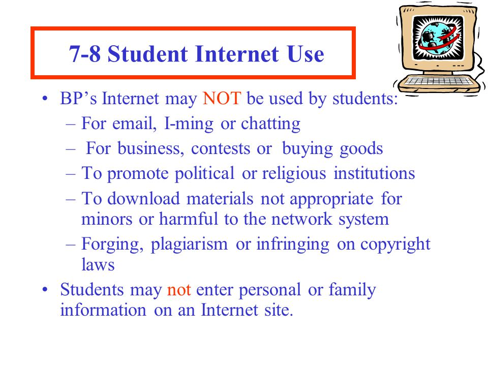 7-8 Student Internet Use BP's Internet may NOT be used by students: –For email, I-ming or chatting – For business, contests or buying goods –To promote political or religious institutions –To download materials not appropriate for minors or harmful to the network system –Forging, plagiarism or infringing on copyright laws Students may not enter personal or family information on an Internet site.