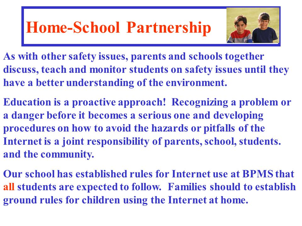 Home-School Partnership As with other safety issues, parents and schools together discuss, teach and monitor students on safety issues until they have a better understanding of the environment.