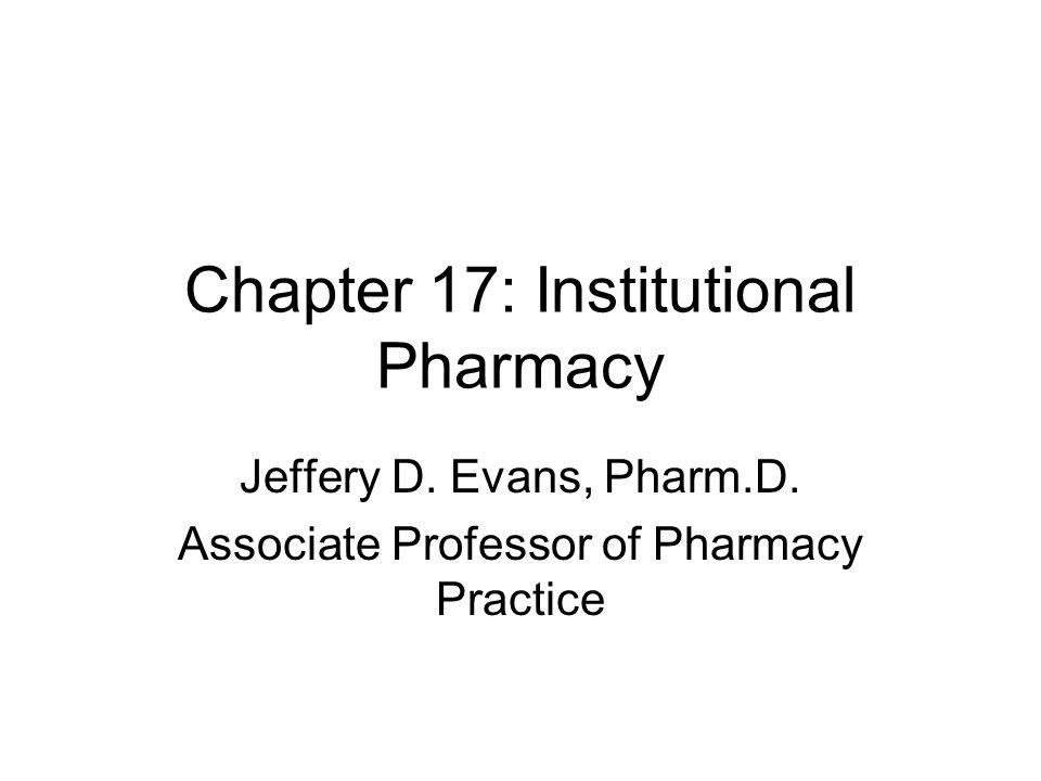 Chapter 17: Institutional Pharmacy Jeffery D. Evans, Pharm.D. Associate Professor of Pharmacy Practice