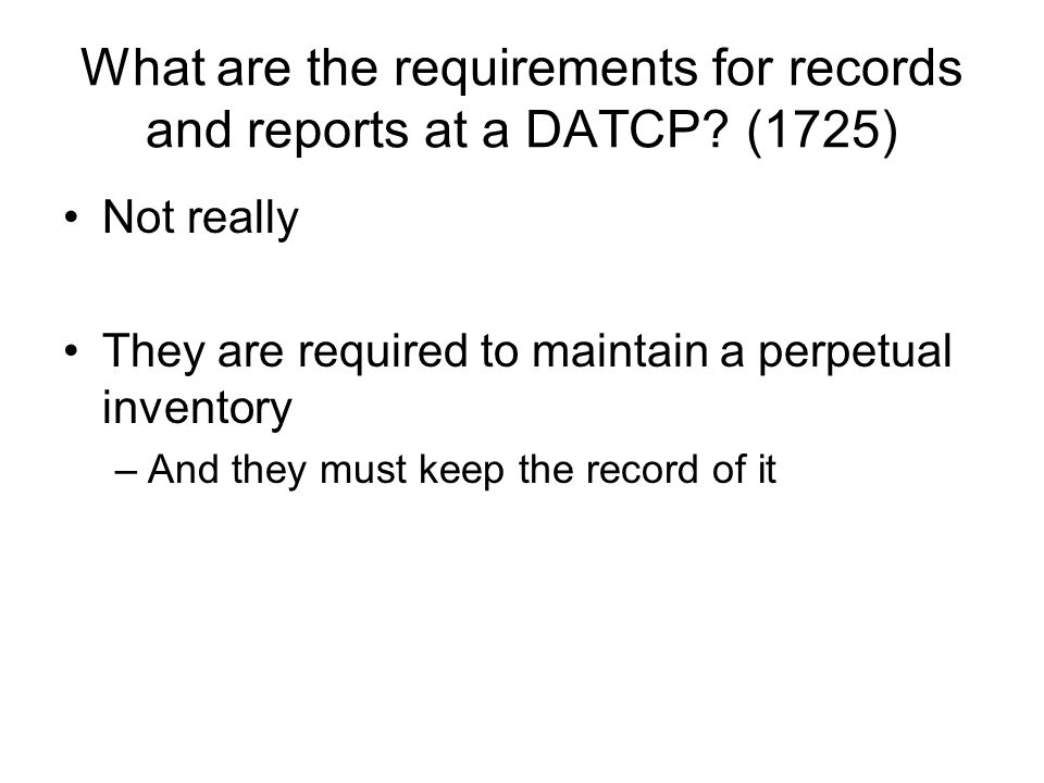 What are the requirements for records and reports at a DATCP? (1725) Not really They are required to maintain a perpetual inventory –And they must kee