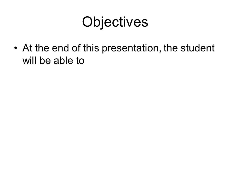 Objectives At the end of this presentation, the student will be able to