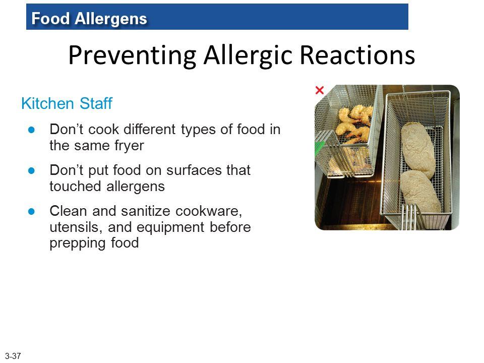 Preventing Allergic Reactions Kitchen Staff Don't cook different types of food in the same fryer Don't put food on surfaces that touched allergens Cle