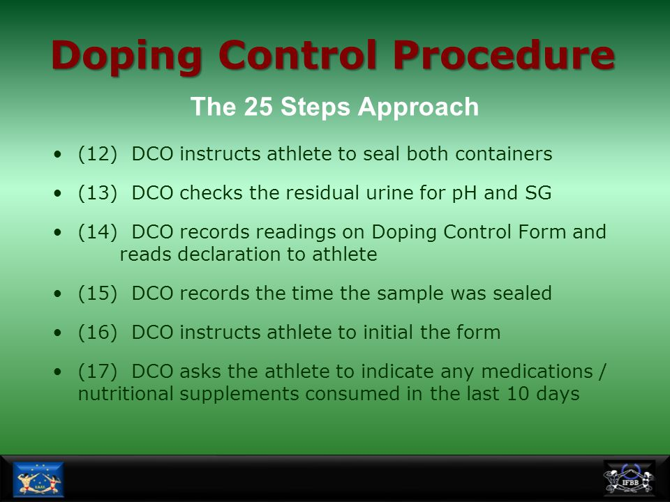 (12) DCO instructs athlete to seal both containers (13) DCO checks the residual urine for pH and SG (14) DCO records readings on Doping Control Form a