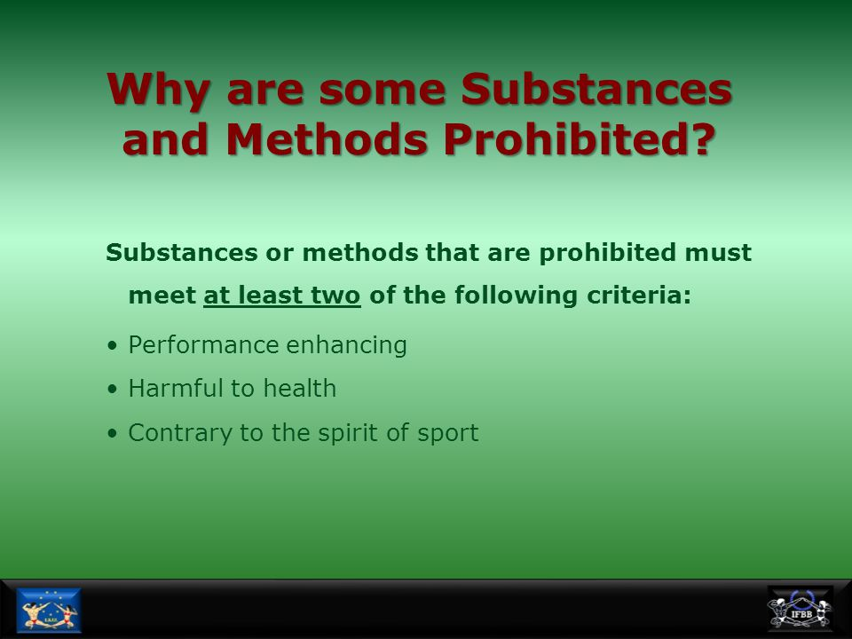 Why are some Substances and Methods Prohibited? Substances or methods that are prohibited must meet at least two of the following criteria: Performanc