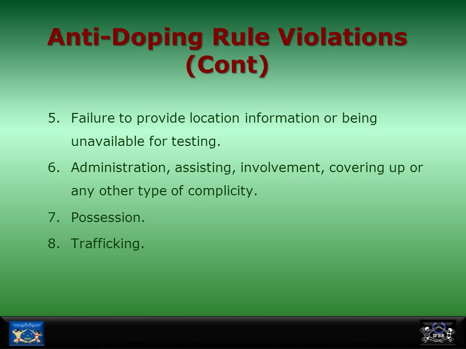 Anti-Doping Rule Violations (Cont) 5.Failure to provide location information or being unavailable for testing. 6.Administration, assisting, involvemen